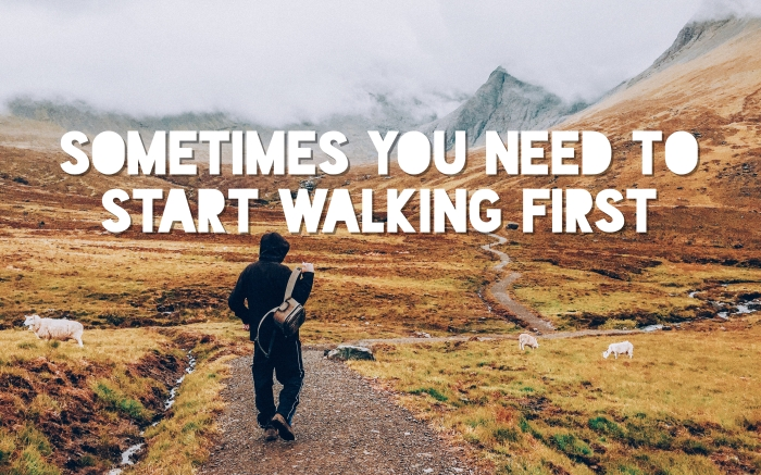 Sometimes you need to start walking first